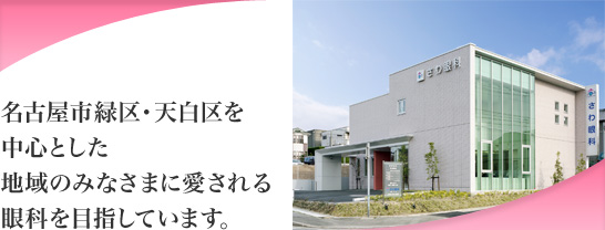 名古屋市緑区・天白区を中心とした地域のみなさまに愛させる眼科を目指しています。